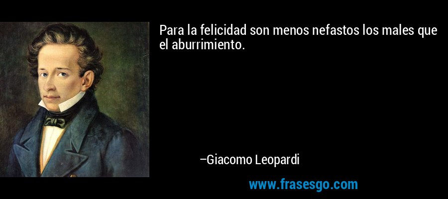 Para la felicidad son menos nefastos los males que el aburrimiento. – Giacomo Leopardi