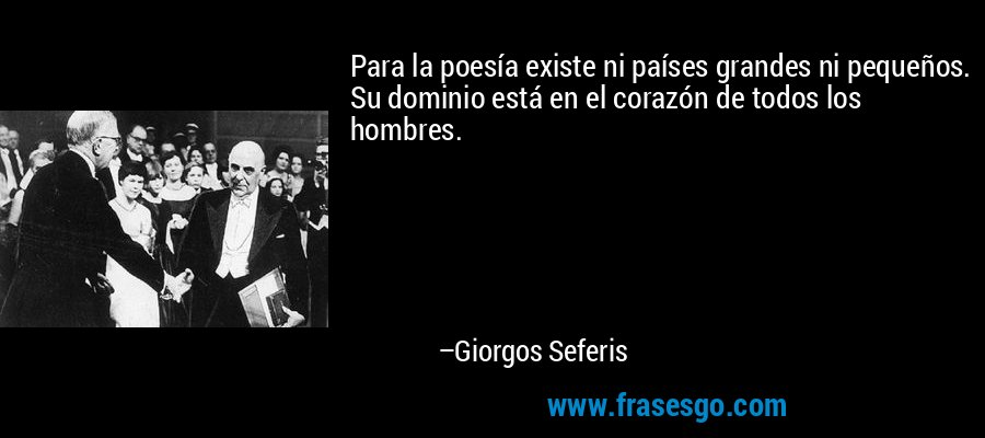 Para la poesía existe ni países grandes ni pequeños. Su dominio está en el corazón de todos los hombres. – Giorgos Seferis