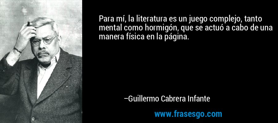 Para mí, la literatura es un juego complejo, tanto mental como hormigón, que se actuó a cabo de una manera física en la página. – Guillermo Cabrera Infante