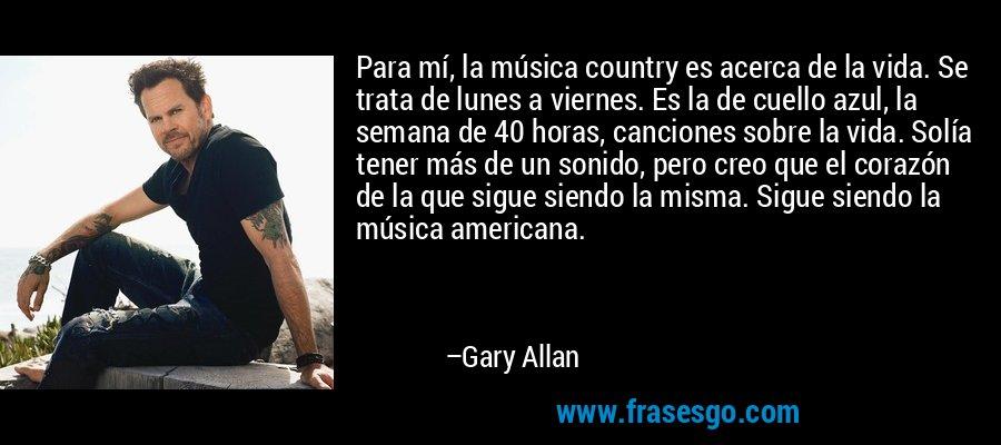 Para mí, la música country es acerca de la vida. Se trata de lunes a viernes. Es la de cuello azul, la semana de 40 horas, canciones sobre la vida. Solía tener más de un sonido, pero creo que el corazón de la que sigue siendo la misma. Sigue siendo la música americana. – Gary Allan