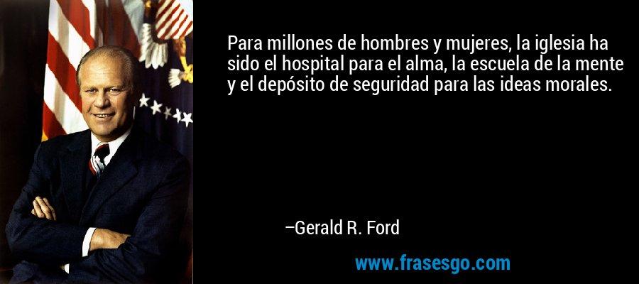Para millones de hombres y mujeres, la iglesia ha sido el hospital para el alma, la escuela de la mente y el depósito de seguridad para las ideas morales. – Gerald R. Ford