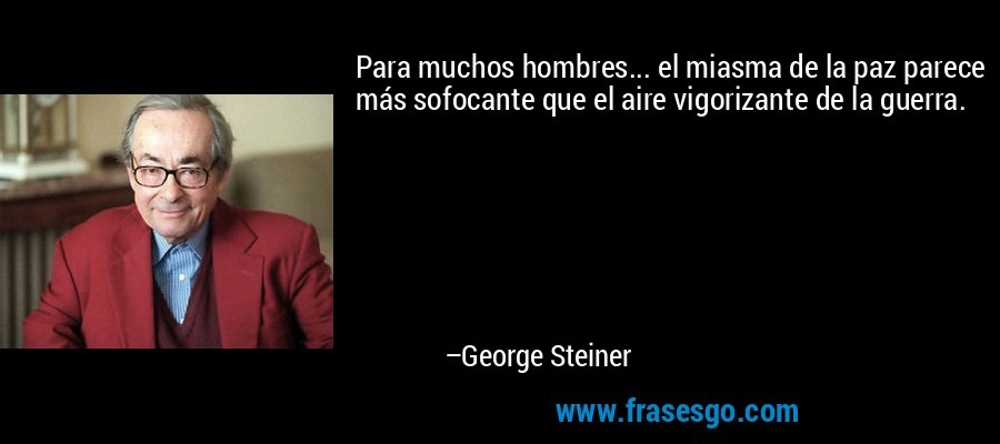 Para muchos hombres... el miasma de la paz parece más sofocante que el aire vigorizante de la guerra. – George Steiner