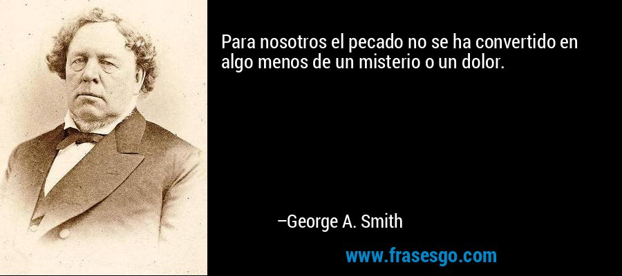 Para nosotros el pecado no se ha convertido en algo menos de un misterio o un dolor. – George A. Smith