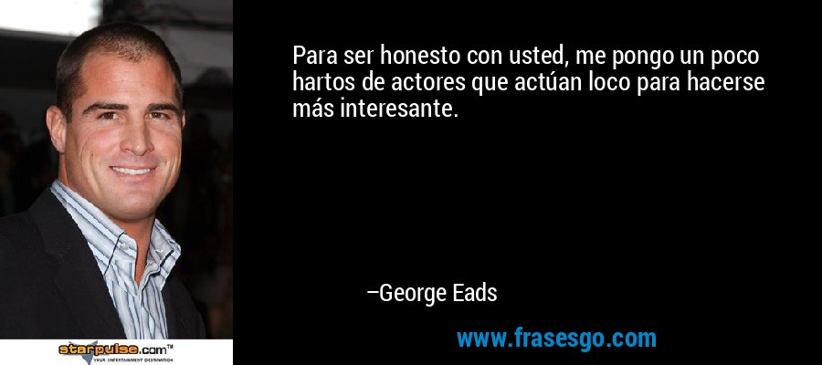Para ser honesto con usted, me pongo un poco hartos de actores que actúan loco para hacerse más interesante. – George Eads