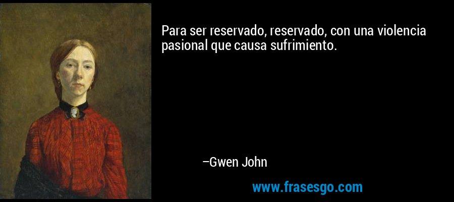 Para ser reservado, reservado, con una violencia pasional que causa sufrimiento. – Gwen John