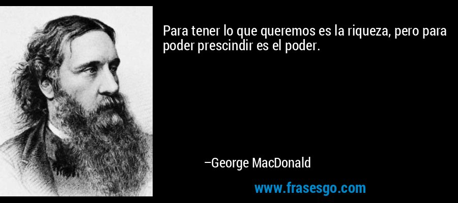 Para tener lo que queremos es la riqueza, pero para poder prescindir es el poder. – George MacDonald