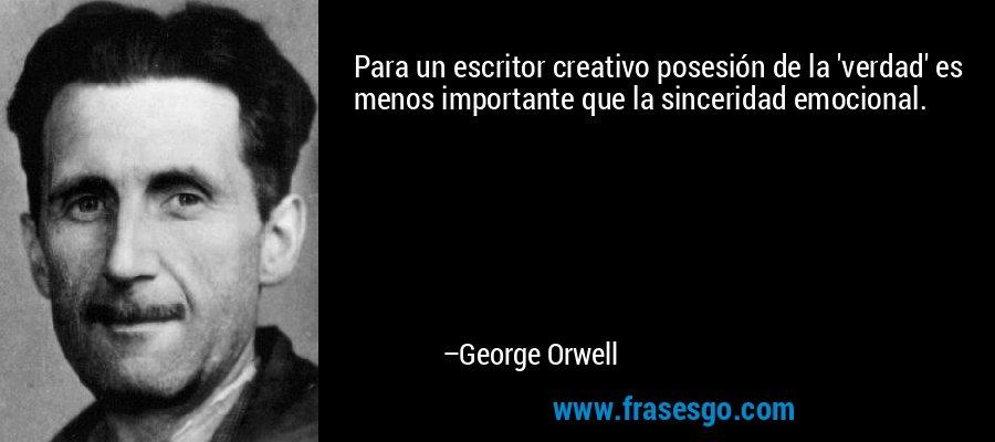 Para un escritor creativo posesión de la 'verdad' es menos importante que la sinceridad emocional. – George Orwell