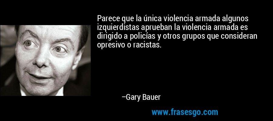 Parece que la única violencia armada algunos izquierdistas aprueban la violencia armada es dirigido a policías y otros grupos que consideran opresivo o racistas. – Gary Bauer