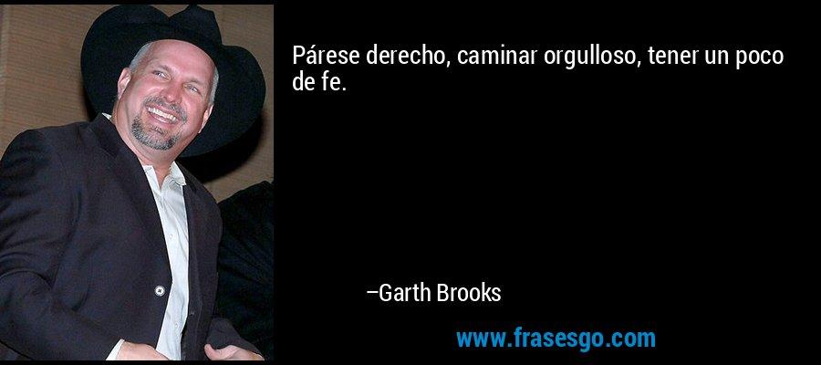 Párese derecho, caminar orgulloso, tener un poco de fe. – Garth Brooks
