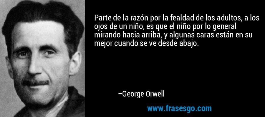Parte de la razón por la fealdad de los adultos, a los ojos de un niño, es que el niño por lo general mirando hacia arriba, y algunas caras están en su mejor cuando se ve desde abajo. – George Orwell