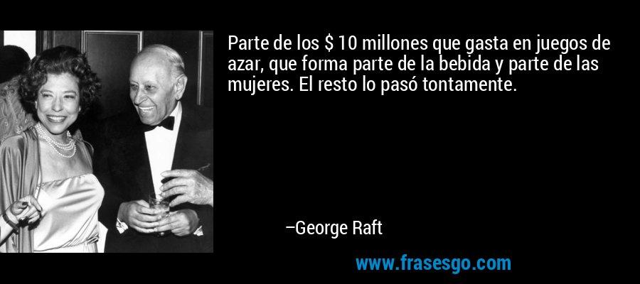 Parte de los $ 10 millones que gasta en juegos de azar, que forma parte de la bebida y parte de las mujeres. El resto lo pasó tontamente. – George Raft