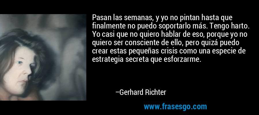 Pasan las semanas, y yo no pintan hasta que finalmente no puedo soportarlo más. Tengo harto. Yo casi que no quiero hablar de eso, porque yo no quiero ser consciente de ello, pero quizá puedo crear estas pequeñas crisis como una especie de estrategia secreta que esforzarme. – Gerhard Richter