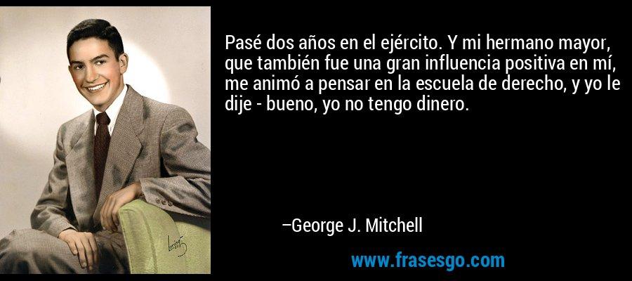 Pasé dos años en el ejército. Y mi hermano mayor, que también fue una gran influencia positiva en mí, me animó a pensar en la escuela de derecho, y yo le dije - bueno, yo no tengo dinero. – George J. Mitchell