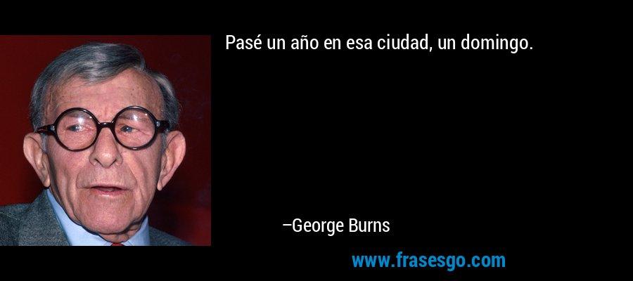 Pasé un año en esa ciudad, un domingo. – George Burns