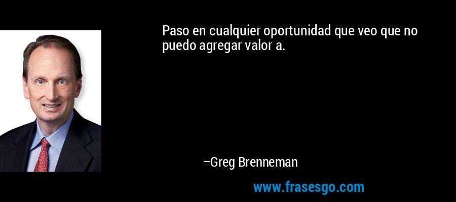 Paso en cualquier oportunidad que veo que no puedo agregar valor a. – Greg Brenneman