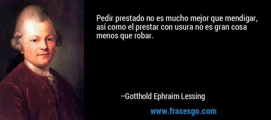 Pedir prestado no es mucho mejor que mendigar, así como el prestar con usura no es gran cosa menos que robar. – Gotthold Ephraim Lessing