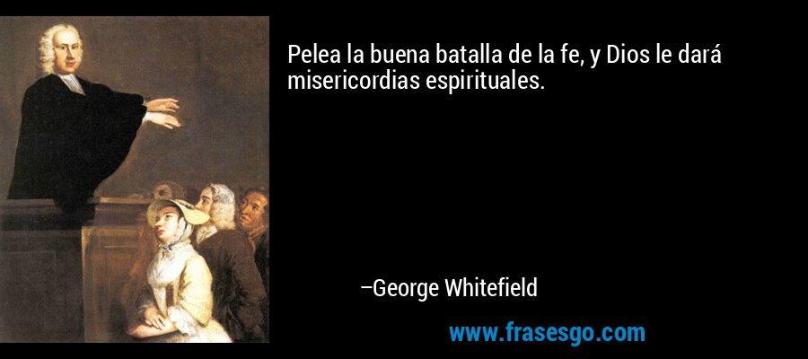 Pelea la buena batalla de la fe, y Dios le dará misericordias espirituales. – George Whitefield