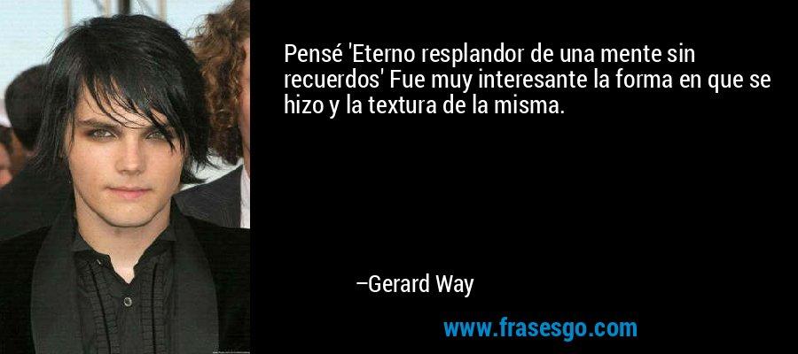 Pensé 'Eterno resplandor de una mente sin recuerdos' Fue muy interesante la forma en que se hizo y la textura de la misma. – Gerard Way