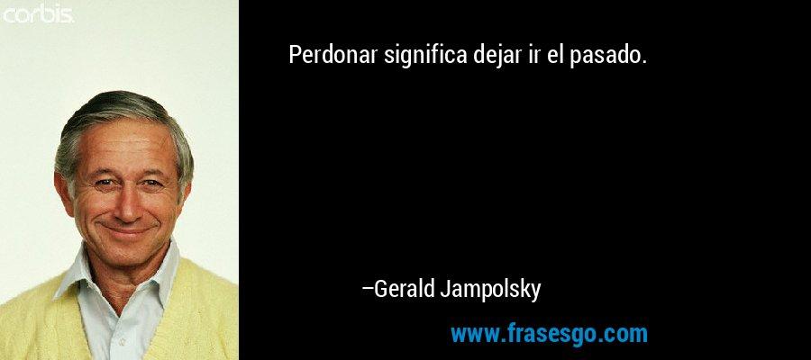 Perdonar significa dejar ir el pasado. – Gerald Jampolsky