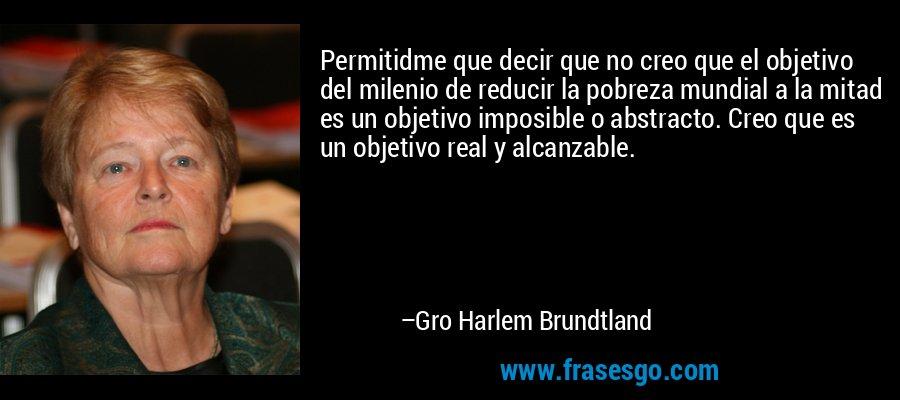 Permitidme que decir que no creo que el objetivo del milenio de reducir la pobreza mundial a la mitad es un objetivo imposible o abstracto. Creo que es un objetivo real y alcanzable. – Gro Harlem Brundtland