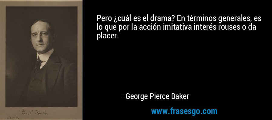 Pero ¿cuál es el drama? En términos generales, es lo que por la acción imitativa interés rouses o da placer. – George Pierce Baker