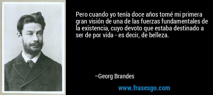 Pero cuando yo tenía doce años tomé mi primera gran visión de una de las fuerzas fundamentales de la existencia, cuyo devoto que estaba destinado a ser de por vida - es decir, de belleza. – Georg Brandes