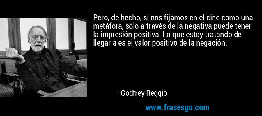 Pero, de hecho, si nos fijamos en el cine como una metáfora, sólo a través de la negativa puede tener la impresión positiva. Lo que estoy tratando de llegar a es el valor positivo de la negación. – Godfrey Reggio