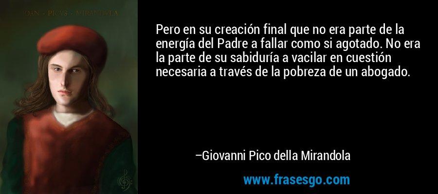 Pero en su creación final que no era parte de la energía del Padre a fallar como si agotado. No era la parte de su sabiduría a vacilar en cuestión necesaria a través de la pobreza de un abogado. – Giovanni Pico della Mirandola