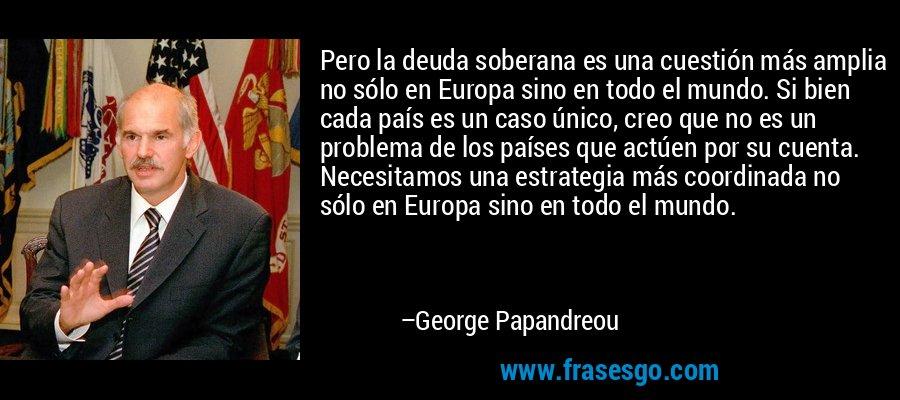Pero la deuda soberana es una cuestión más amplia no sólo en Europa sino en todo el mundo. Si bien cada país es un caso único, creo que no es un problema de los países que actúen por su cuenta. Necesitamos una estrategia más coordinada no sólo en Europa sino en todo el mundo. – George Papandreou