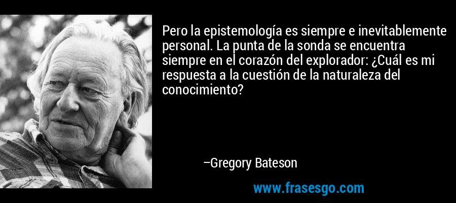 Pero la epistemología es siempre e inevitablemente personal. La punta de la sonda se encuentra siempre en el corazón del explorador: ¿Cuál es mi respuesta a la cuestión de la naturaleza del conocimiento? – Gregory Bateson