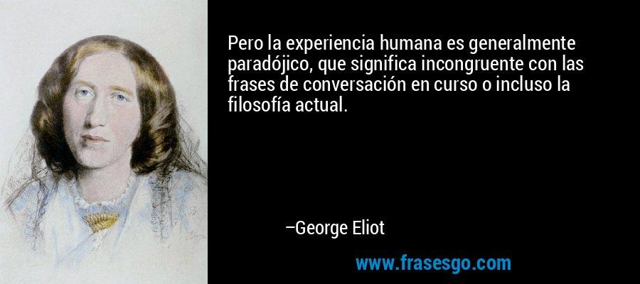 Pero la experiencia humana es generalmente paradójico, que significa incongruente con las frases de conversación en curso o incluso la filosofía actual. – George Eliot