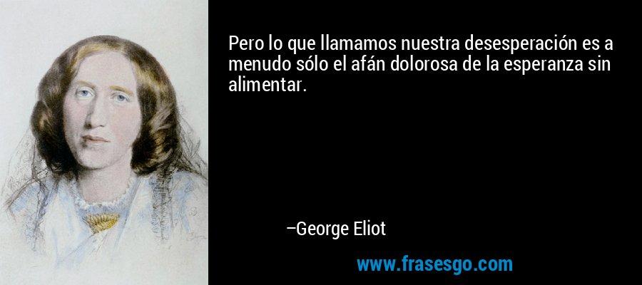 Pero lo que llamamos nuestra desesperación es a menudo sólo el afán dolorosa de la esperanza sin alimentar. – George Eliot