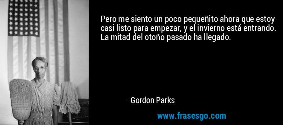Pero me siento un poco pequeñito ahora que estoy casi listo para empezar, y el invierno está entrando. La mitad del otoño pasado ha llegado. – Gordon Parks