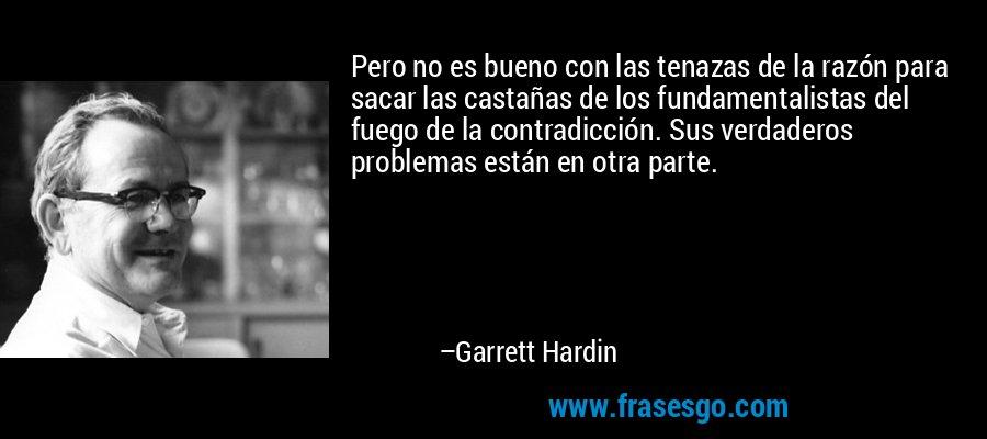 Pero no es bueno con las tenazas de la razón para sacar las castañas de los fundamentalistas del fuego de la contradicción. Sus verdaderos problemas están en otra parte. – Garrett Hardin