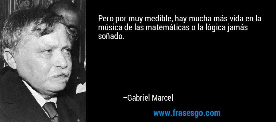 Pero por muy medible, hay mucha más vida en la música de las matemáticas o la lógica jamás soñado. – Gabriel Marcel