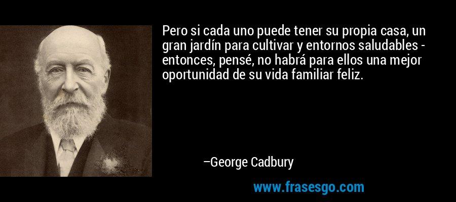Pero si cada uno puede tener su propia casa, un gran jardín para cultivar y entornos saludables - entonces, pensé, no habrá para ellos una mejor oportunidad de su vida familiar feliz. – George Cadbury