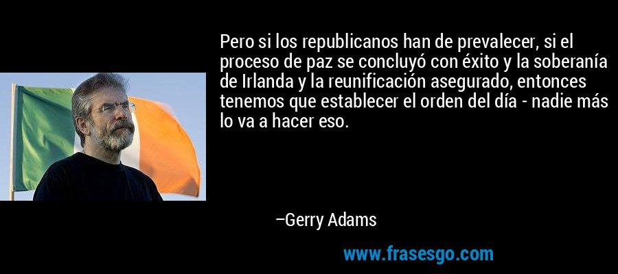 Pero si los republicanos han de prevalecer, si el proceso de paz se concluyó con éxito y la soberanía de Irlanda y la reunificación asegurado, entonces tenemos que establecer el orden del día - nadie más lo va a hacer eso. – Gerry Adams