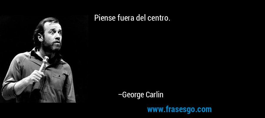 Piense fuera del centro. – George Carlin