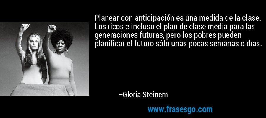 Planear con anticipación es una medida de la clase. Los ricos e incluso el plan de clase media para las generaciones futuras, pero los pobres pueden planificar el futuro sólo unas pocas semanas o días. – Gloria Steinem