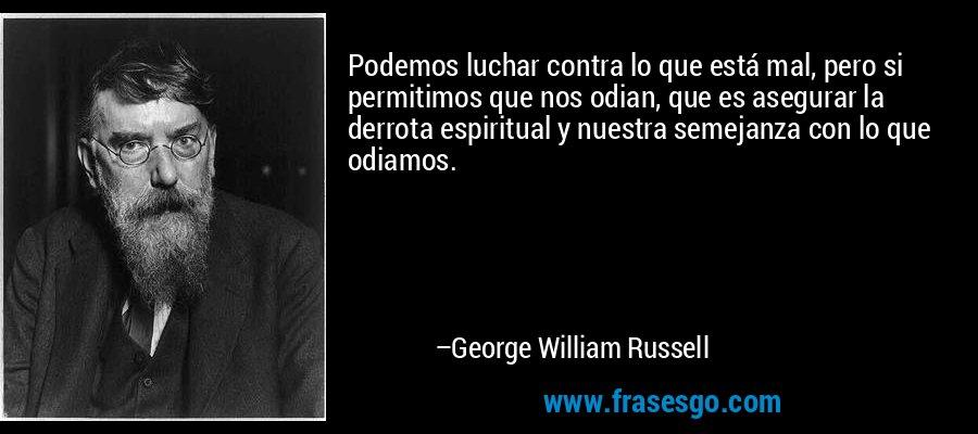 Podemos luchar contra lo que está mal, pero si permitimos que nos odian, que es asegurar la derrota espiritual y nuestra semejanza con lo que odiamos. – George William Russell