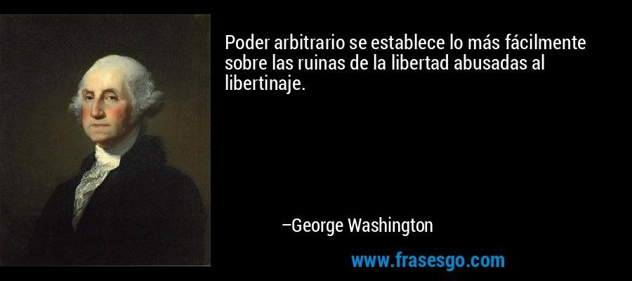 Poder arbitrario se establece lo más fácilmente sobre las ruinas de la libertad abusadas al libertinaje. – George Washington