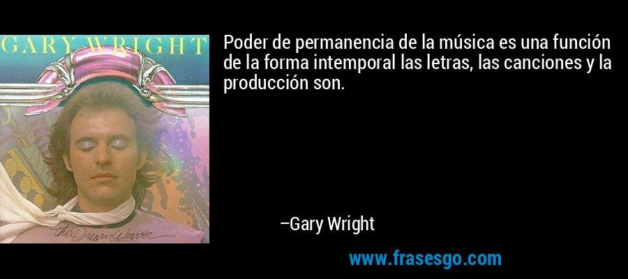 Poder de permanencia de la música es una función de la forma intemporal las letras, las canciones y la producción son. – Gary Wright