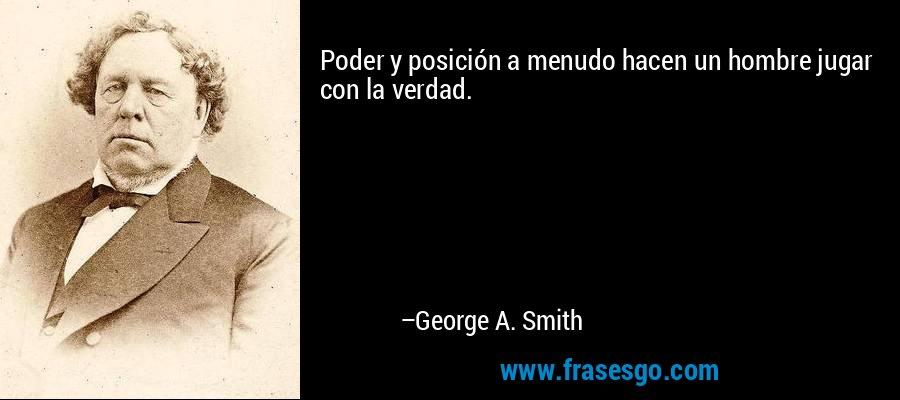 Poder y posición a menudo hacen un hombre jugar con la verdad. – George A. Smith