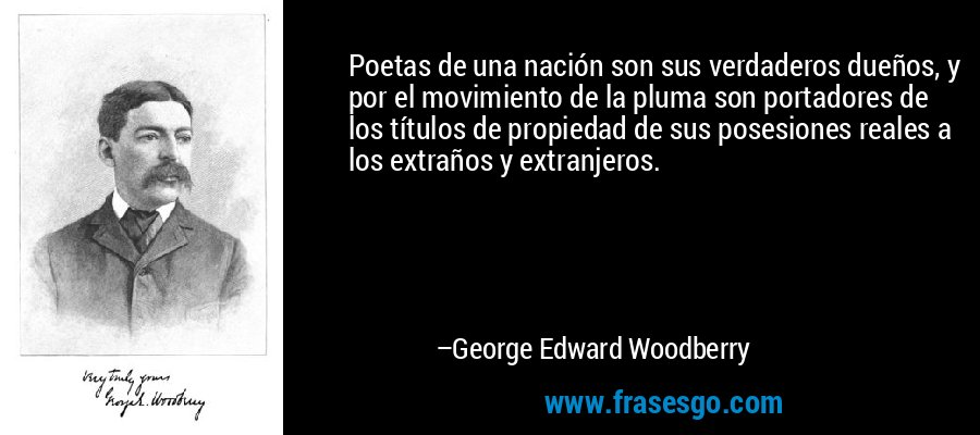 Poetas de una nación son sus verdaderos dueños, y por el movimiento de la pluma son portadores de los títulos de propiedad de sus posesiones reales a los extraños y extranjeros. – George Edward Woodberry