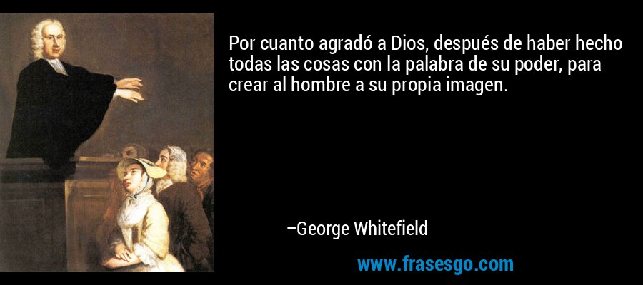 Por cuanto agradó a Dios, después de haber hecho todas las cosas con la palabra de su poder, para crear al hombre a su propia imagen. – George Whitefield