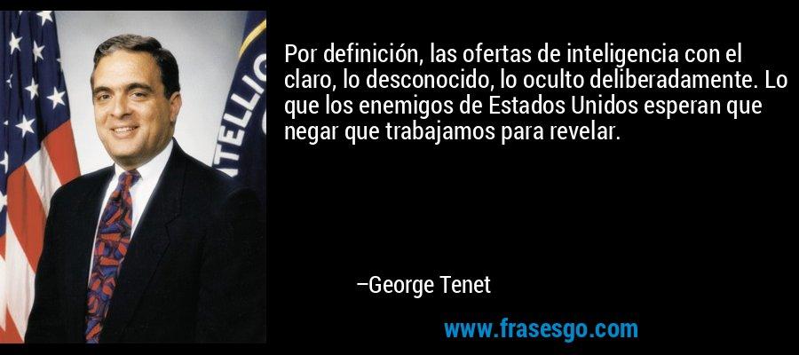 Por definición, las ofertas de inteligencia con el claro, lo desconocido, lo oculto deliberadamente. Lo que los enemigos de Estados Unidos esperan que negar que trabajamos para revelar. – George Tenet