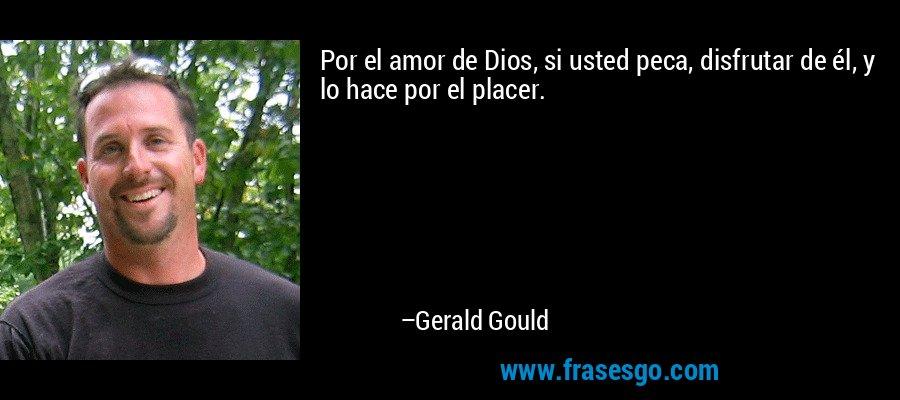 Por el amor de Dios, si usted peca, disfrutar de él, y lo hace por el placer. – Gerald Gould