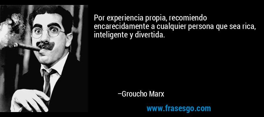 Por experiencia propia, recomiendo encarecidamente a cualquier persona que sea rica, inteligente y divertida. – Groucho Marx
