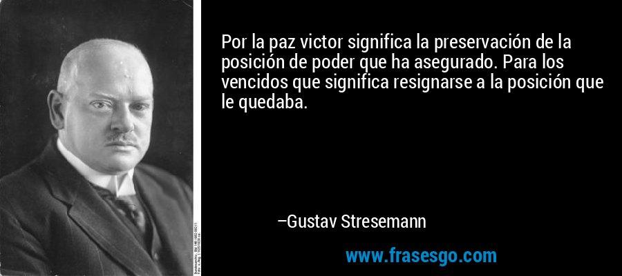 Por la paz victor significa la preservación de la posición de poder que ha asegurado. Para los vencidos que significa resignarse a la posición que le quedaba. – Gustav Stresemann