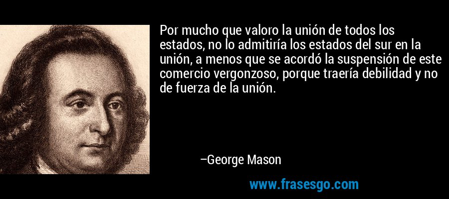 Por mucho que valoro la unión de todos los estados, no lo admitiría los estados del sur en la unión, a menos que se acordó la suspensión de este comercio vergonzoso, porque traería debilidad y no de fuerza de la unión. – George Mason